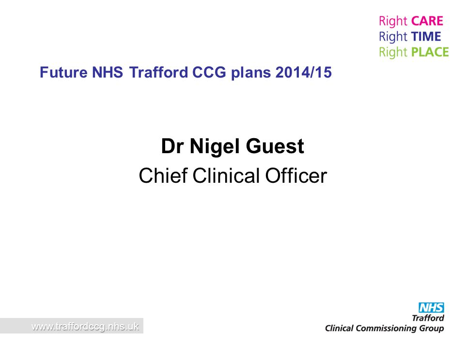 Dr Nigel Guest Chief Clinical Officer www.traffordccg.nhs.uk Future NHS Trafford CCG plans 2014/15