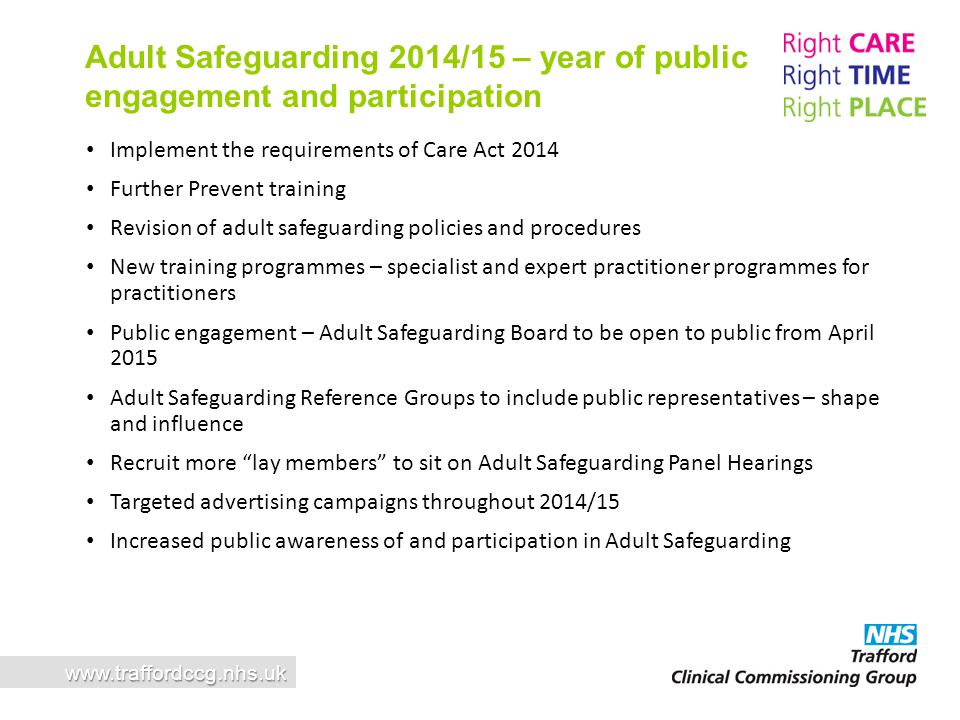 Implement the requirements of Care Act 2014 Further Prevent training Revision of adult safeguarding policies and procedures New training programmes –