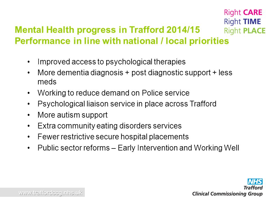 www.traffordccg.nhs.uk Mental Health progress in Trafford 2014/15 Performance in line with national / local priorities Improved access to psychologica