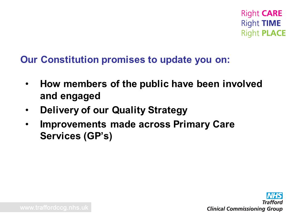 Annual Public Involvement www.traffordccg.nhs.uk   Communication and awareness program for the implementation of Trafford New Health Deal   Patient involvement in service development including personal health budgets   Development of New Health Deal Patient Reference Group to scrutinise integrated care   Recruitment to Patient Reference and Advisory Group   Equality delivery system: where local stakeholders graded us as a CCG as amber (developing) on our performance against Goal 4 of the framework.