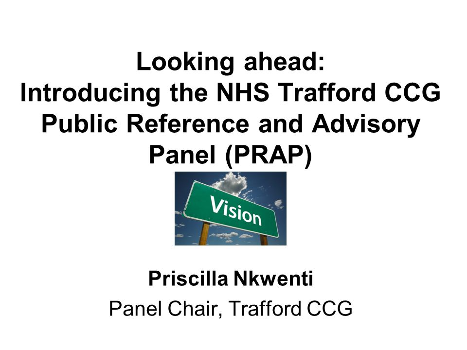 Looking ahead: Introducing the NHS Trafford CCG Public Reference and Advisory Panel (PRAP) Priscilla Nkwenti Panel Chair, Trafford CCG