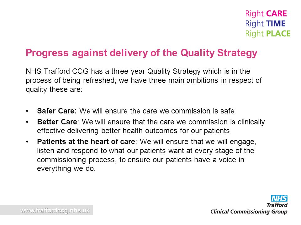A Proactive Health and Social Care System The patient care co-ordination centre is the 'glue' that will hold the provision of services together All patient journeys will go through this service It is an essential part of our integration strategy Will deliver efficiencies to all organisations Patients always getting the right care at the right time A focus on complex cases and vulnerable people www.traffordccg.nhs.uk Patient Care Co-ordination Centre