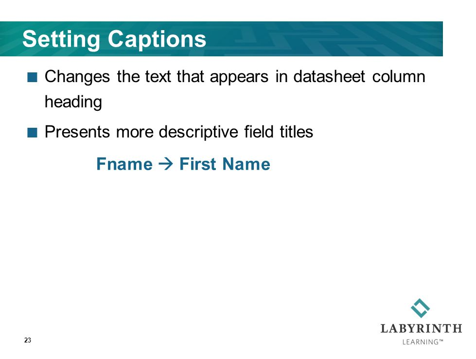 Setting Captions Changes the text that appears in datasheet column heading Presents more descriptive field titles Fname  First Name 23
