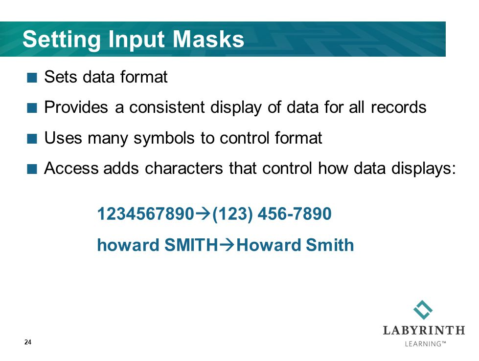 Setting Input Masks Sets data format Provides a consistent display of data for all records Uses many symbols to control format Access adds characters