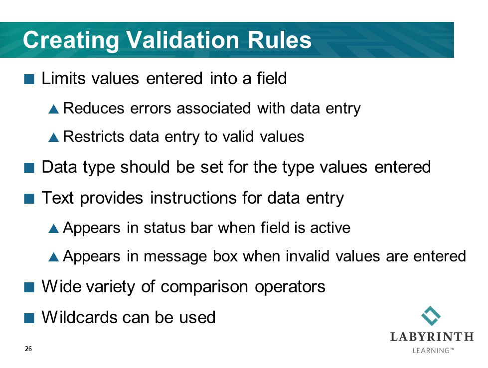 Creating Validation Rules Limits values entered into a field  Reduces errors associated with data entry  Restricts data entry to valid values Data t
