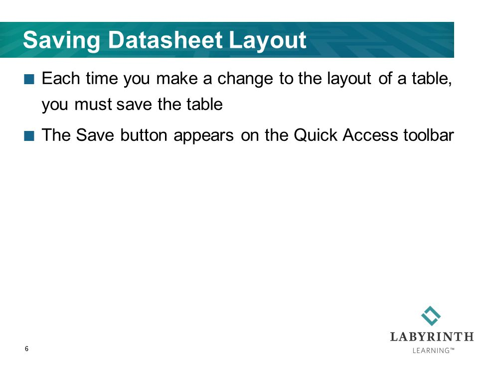 Saving Datasheet Layout Each time you make a change to the layout of a table, you must save the table The Save button appears on the Quick Access tool