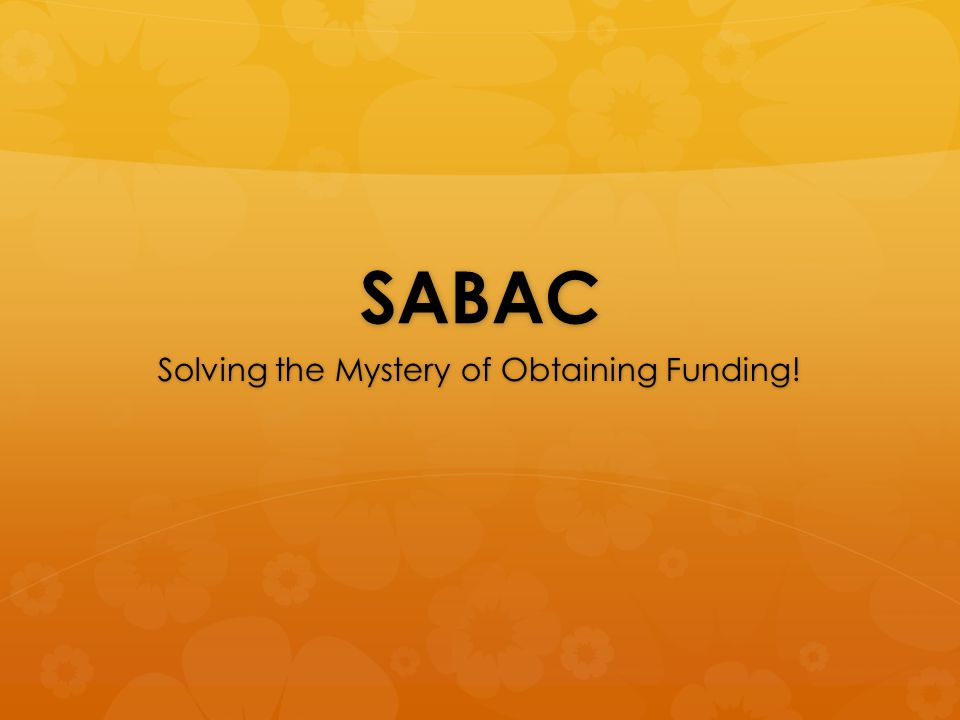 SABAC Solving the Mystery of Obtaining Funding!