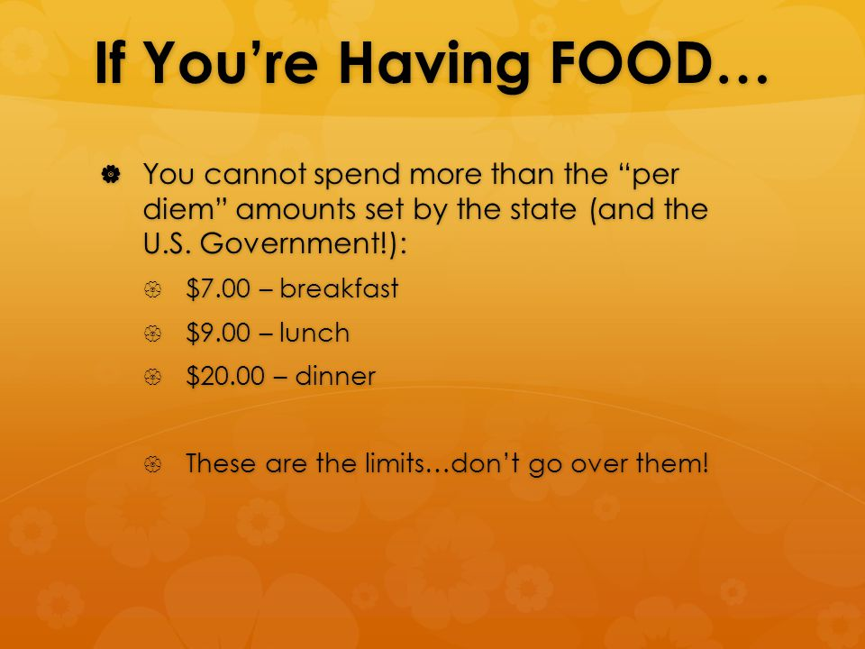 If You're Having FOOD…  You cannot spend more than the per diem amounts set by the state (and the U.S.
