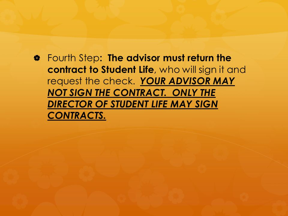   Fourth Step : The advisor must return the contract to Student Life, who will sign it and request the check.