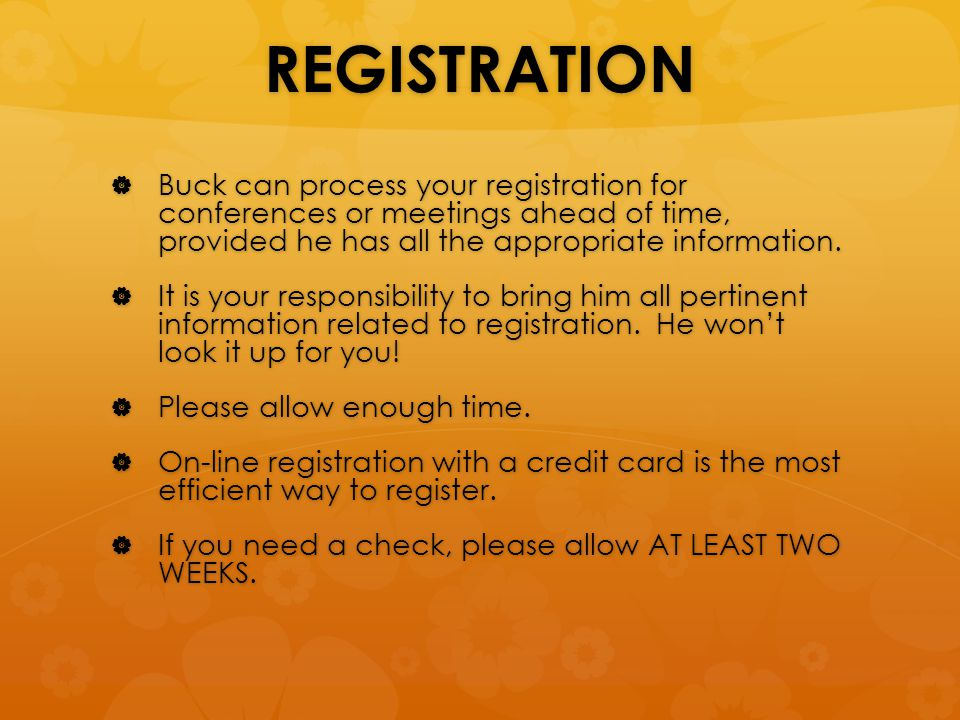 REGISTRATION  Buck can process your registration for conferences or meetings ahead of time, provided he has all the appropriate information.