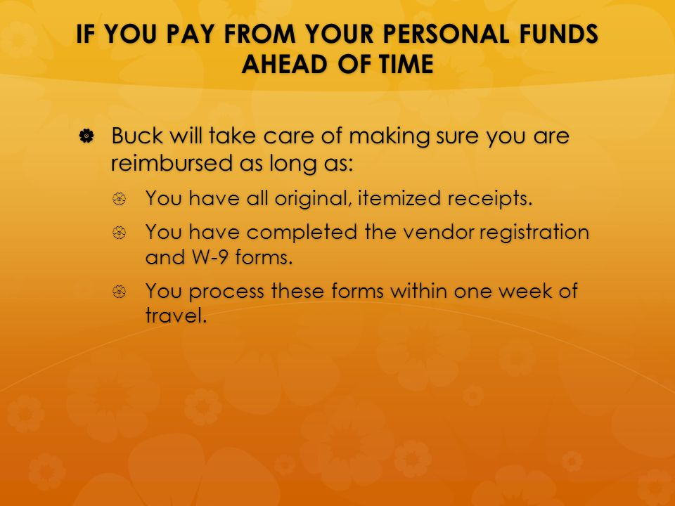 IF YOU PAY FROM YOUR PERSONAL FUNDS AHEAD OF TIME  Buck will take care of making sure you are reimbursed as long as:  You have all original, itemized receipts.