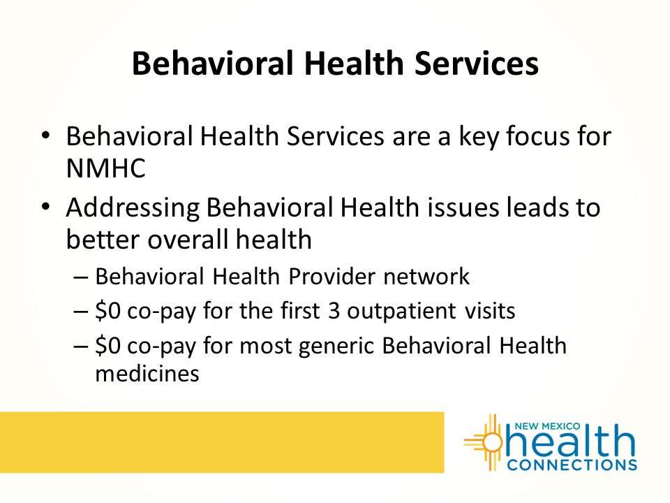 Behavioral Health Services Behavioral Health Services are a key focus for NMHC Addressing Behavioral Health issues leads to better overall health – Behavioral Health Provider network – $0 co-pay for the first 3 outpatient visits – $0 co-pay for most generic Behavioral Health medicines