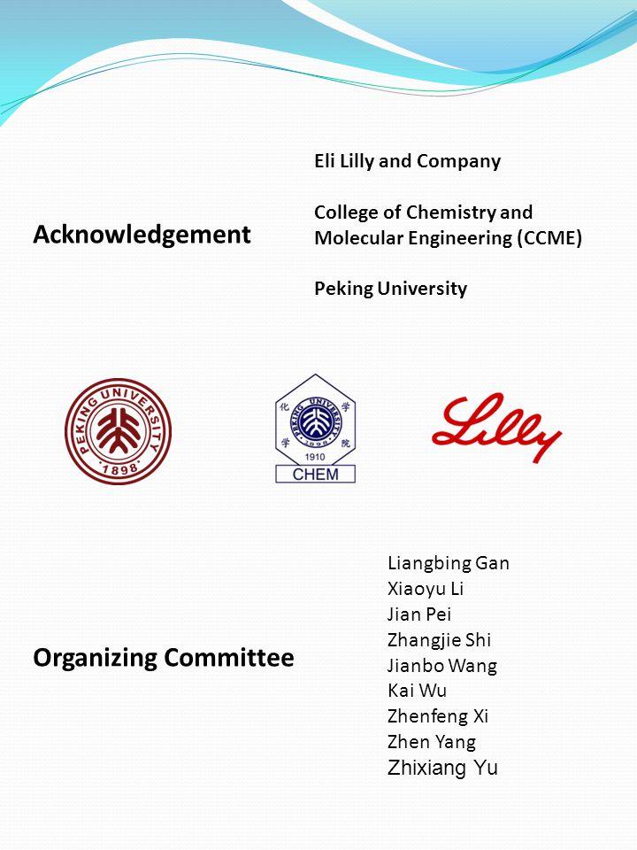 Acknowledgement Eli Lilly and Company College of Chemistry and Molecular Engineering (CCME) Peking University Organizing Committee Liangbing Gan Xiaoyu Li Jian Pei Zhangjie Shi Jianbo Wang Kai Wu Zhenfeng Xi Zhen Yang Zhixiang Yu