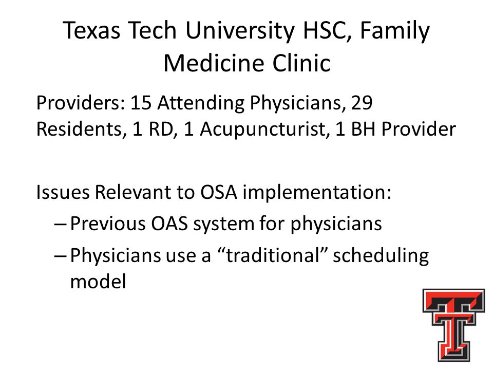 Texas Tech University HSC, Family Medicine Clinic Providers: 15 Attending Physicians, 29 Residents, 1 RD, 1 Acupuncturist, 1 BH Provider Issues Relevant to OSA implementation: – Previous OAS system for physicians – Physicians use a traditional scheduling model