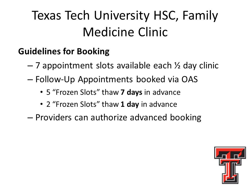 Texas Tech University HSC, Family Medicine Clinic Guidelines for Booking – 7 appointment slots available each ½ day clinic – Follow-Up Appointments booked via OAS 5 Frozen Slots thaw 7 days in advance 2 Frozen Slots thaw 1 day in advance – Providers can authorize advanced booking