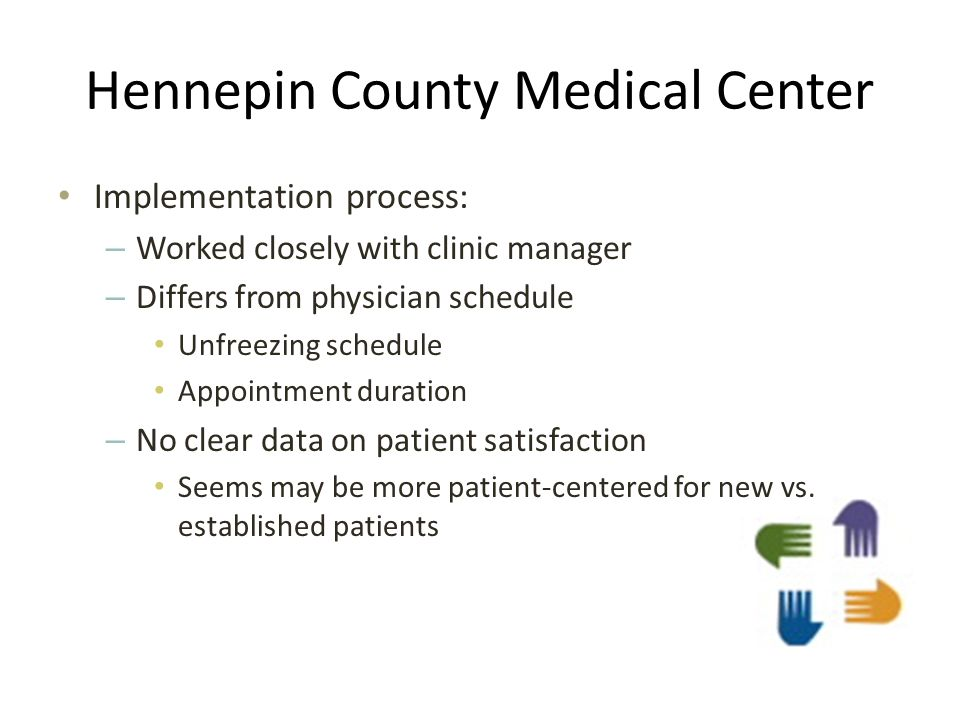 Hennepin County Medical Center Implementation process: – Worked closely with clinic manager – Differs from physician schedule Unfreezing schedule Appointment duration – No clear data on patient satisfaction Seems may be more patient-centered for new vs.