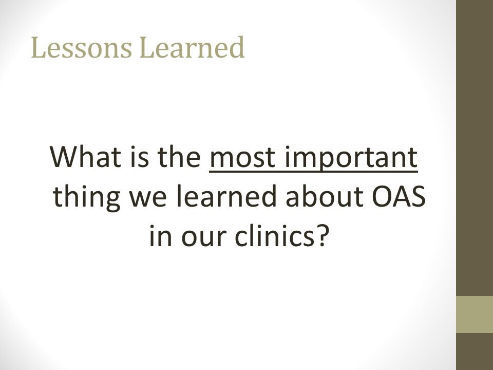 Lessons Learned What is the most important thing we learned about OAS in our clinics