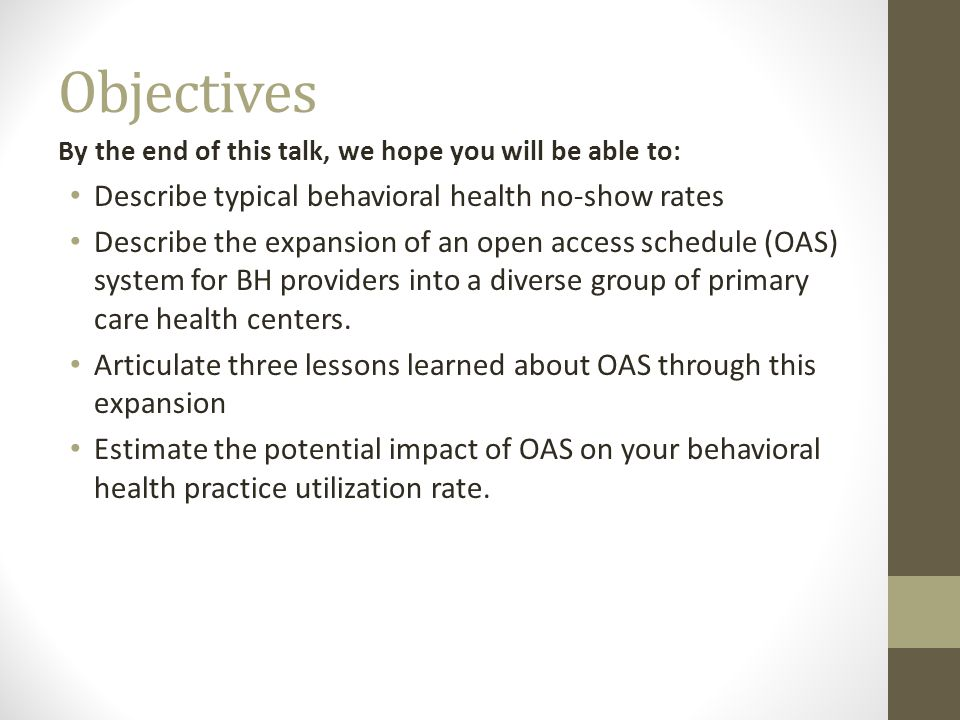 Objectives By the end of this talk, we hope you will be able to: Describe typical behavioral health no-show rates Describe the expansion of an open access schedule (OAS) system for BH providers into a diverse group of primary care health centers.