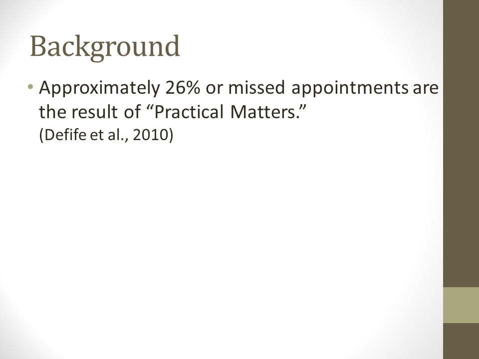 Background Approximately 26% or missed appointments are the result of Practical Matters. (Defife et al., 2010)