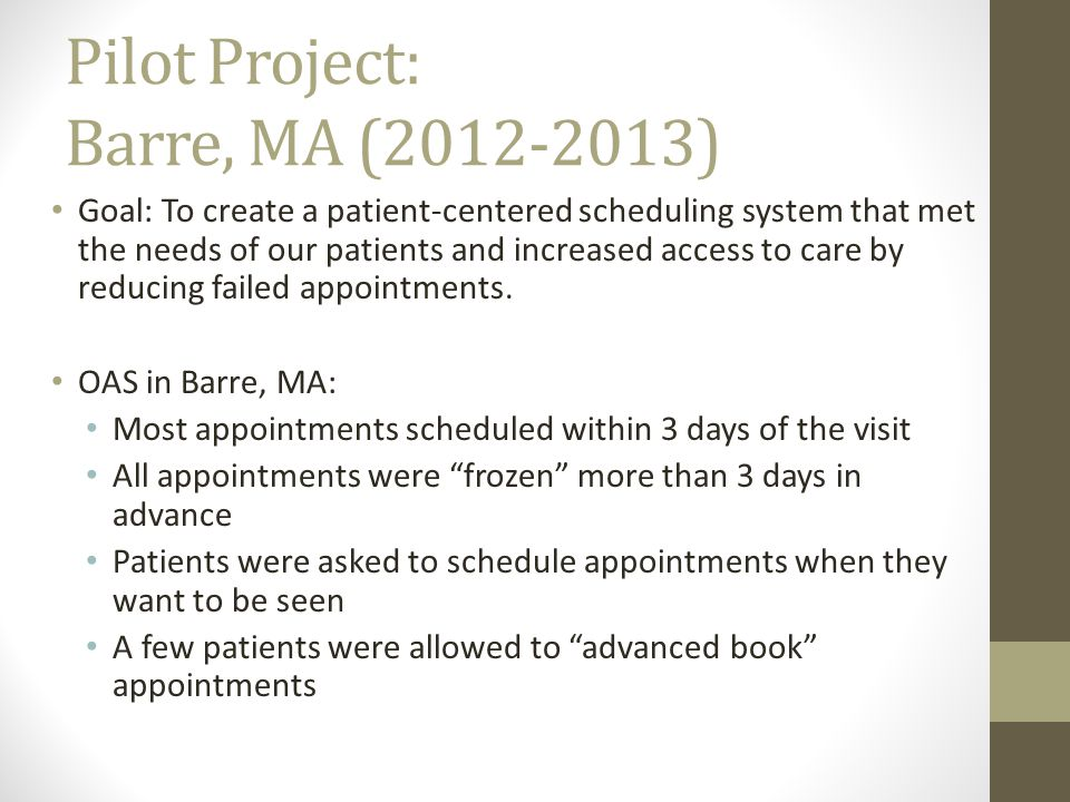 Pilot Project: Barre, MA (2012-2013) Goal: To create a patient-centered scheduling system that met the needs of our patients and increased access to care by reducing failed appointments.