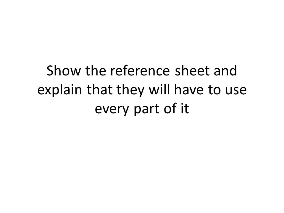 Show the reference sheet and explain that they will have to use every part of it