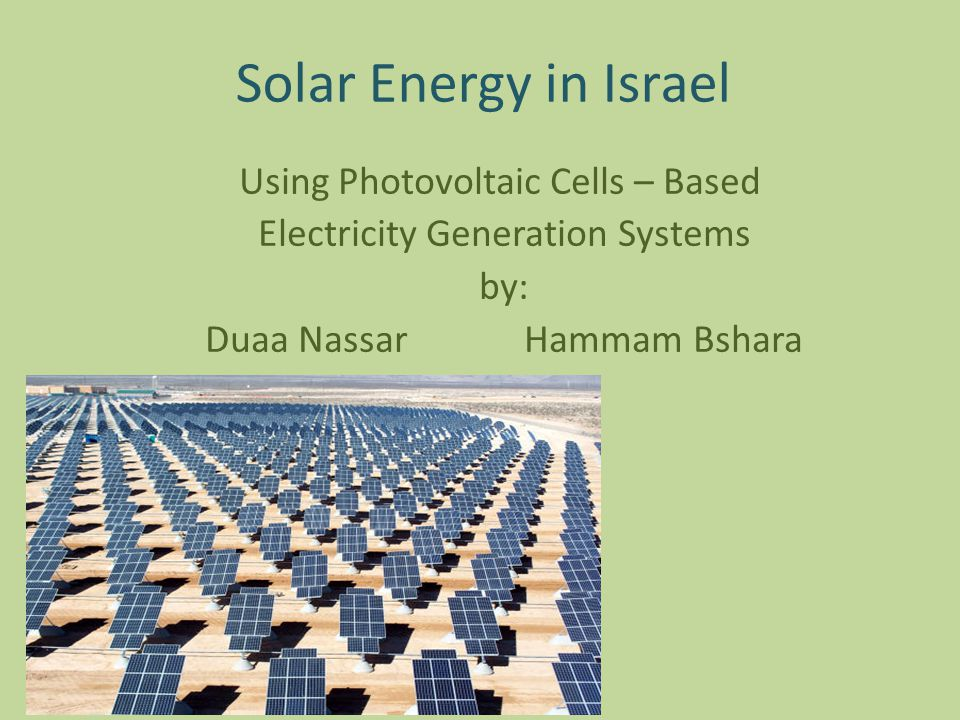 Solar Energy in Israel Using Photovoltaic Cells – Based Electricity Generation Systems by: Duaa Nassar Hammam Bshara