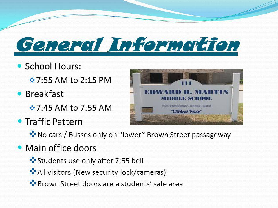 General Information School Hours:  7:55 AM to 2:15 PM Breakfast  7:45 AM to 7:55 AM Traffic Pattern  No cars / Busses only on lower Brown Street passageway Main office doors  Students use only after 7:55 bell  All visitors (New security lock/cameras)  Brown Street doors are a students' safe area