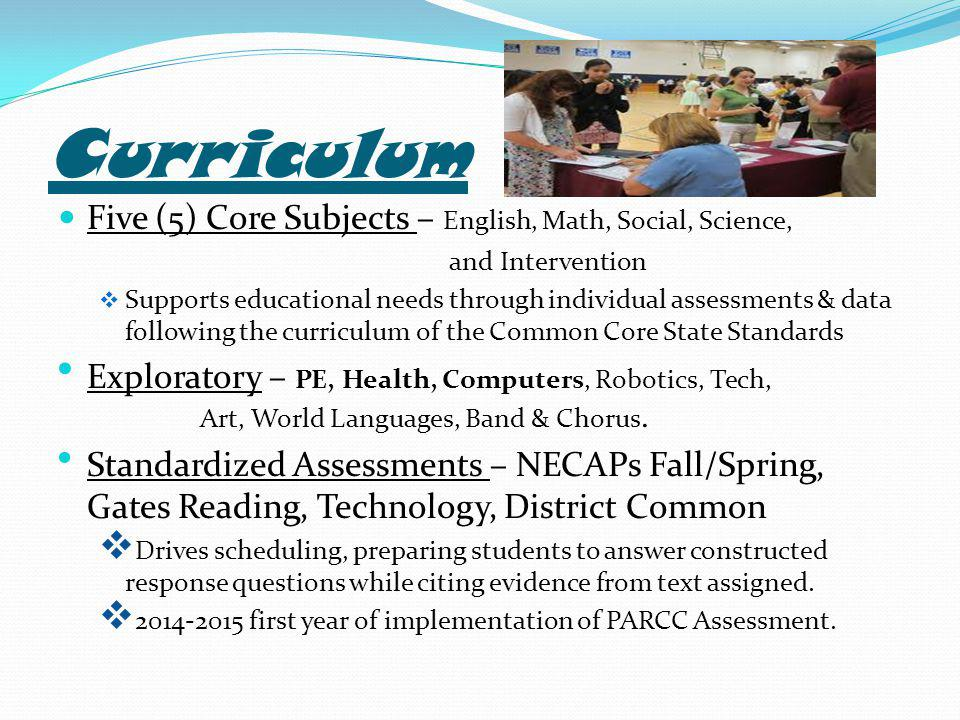 Curriculum Five (5) Core Subjects – English, Math, Social, Science, and Intervention  Supports educational needs through individual assessments & data following the curriculum of the Common Core State Standards Exploratory – PE, Health, Computers, Robotics, Tech, Art, World Languages, Band & Chorus.