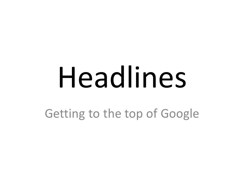 Headlines Getting to the top of Google