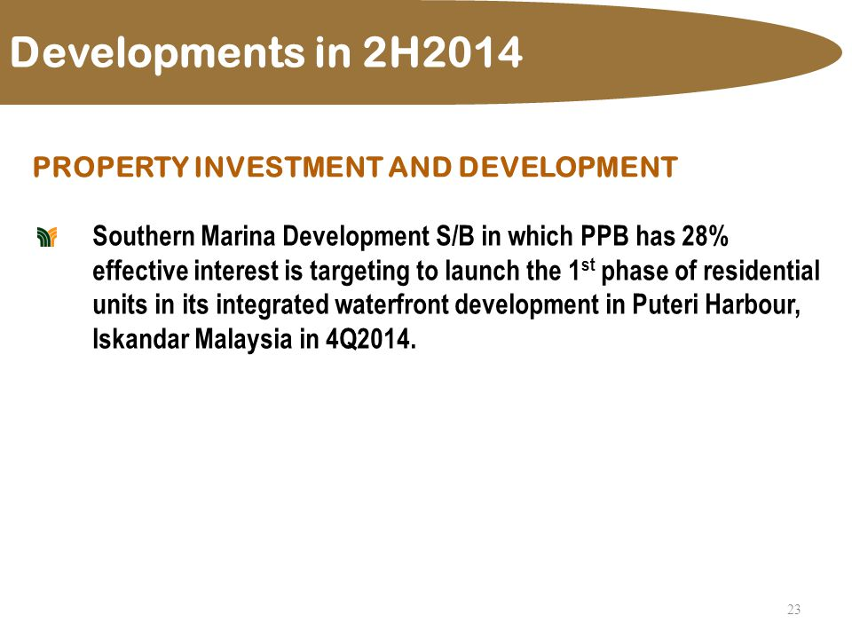 23 Developments in 2H2014 PROPERTY INVESTMENT AND DEVELOPMENT Southern Marina Development S/B in which PPB has 28% effective interest is targeting to launch the 1 st phase of residential units in its integrated waterfront development in Puteri Harbour, Iskandar Malaysia in 4Q2014.