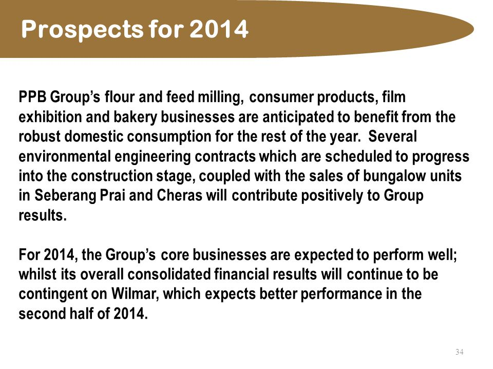 34 Prospects for 2014 PPB Group's flour and feed milling, consumer products, film exhibition and bakery businesses are anticipated to benefit from the robust domestic consumption for the rest of the year.