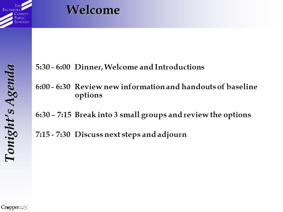 Welcome Tonight's Agenda 5:30 - 6:00Dinner, Welcome and Introductions 6:00 - 6:30Review new information and handouts of baseline options 6:30 – 7:15Break into 3 small groups and review the options 7:15 - 7:30Discuss next steps and adjourn