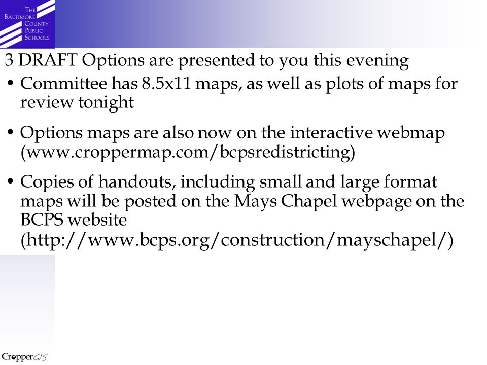 3 DRAFT Options are presented to you this evening Committee has 8.5x11 maps, as well as plots of maps for review tonight Options maps are also now on the interactive webmap (www.croppermap.com/bcpsredistricting) Copies of handouts, including small and large format maps will be posted on the Mays Chapel webpage on the BCPS website ( http://www.bcps.org/construction/mayschapel/)
