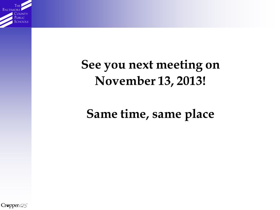 See you next meeting on November 13, 2013! Same time, same place