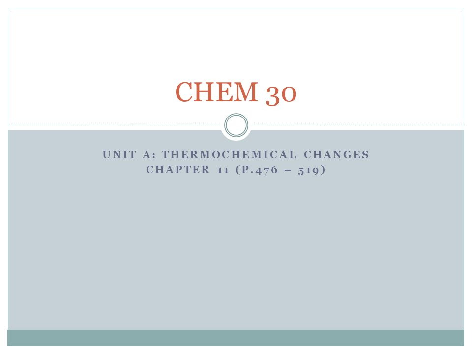UNIT A: THERMOCHEMICAL CHANGES CHAPTER 11 (P.476 – 519) CHEM 30