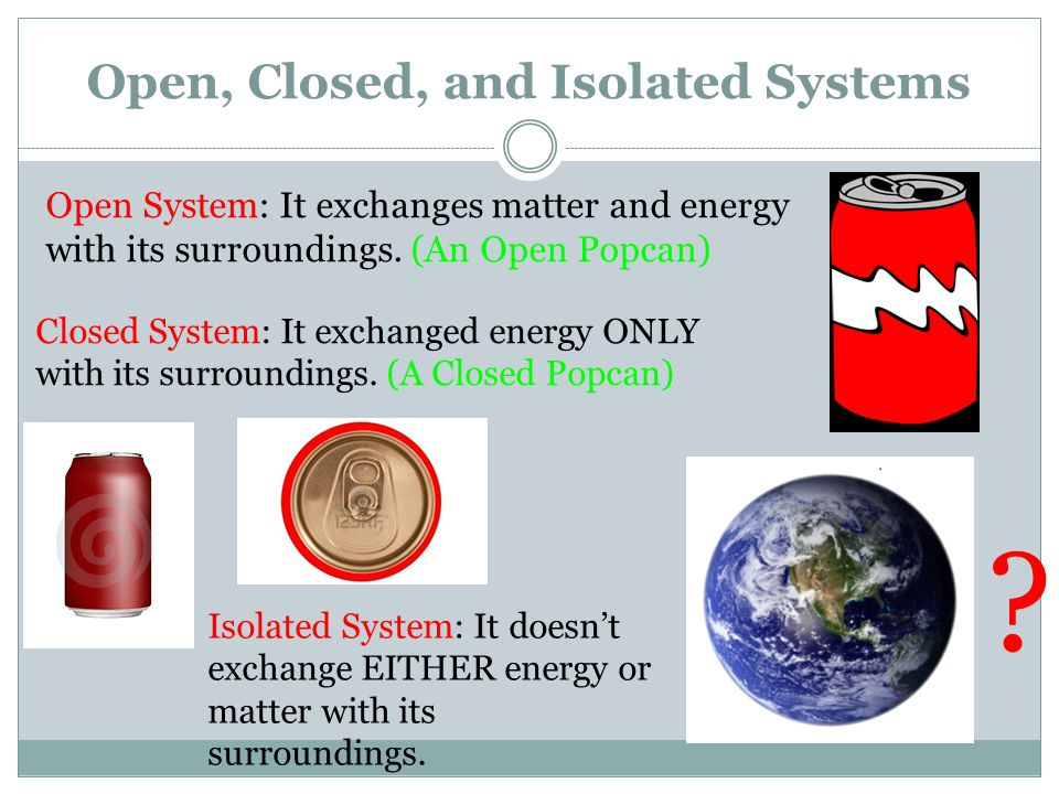 Open, Closed, and Isolated Systems Open System: It exchanges matter and energy with its surroundings.