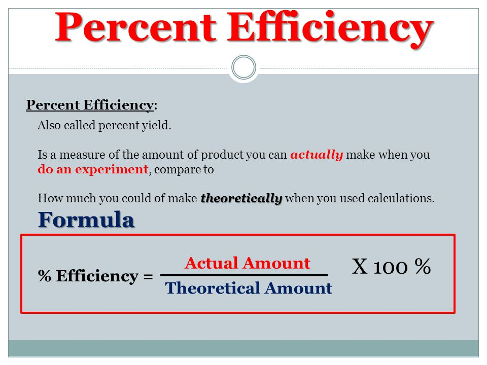 Percent Efficiency Percent Efficiency: Also called percent yield.