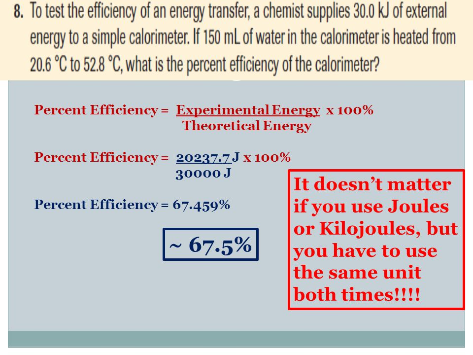 Percent Efficiency = Experimental Energy x 100% Theoretical Energy Percent Efficiency = 20237.7 J x 100% 30000 J Percent Efficiency = 67.459% It doesn't matter if you use Joules or Kilojoules, but you have to use the same unit both times!!!.