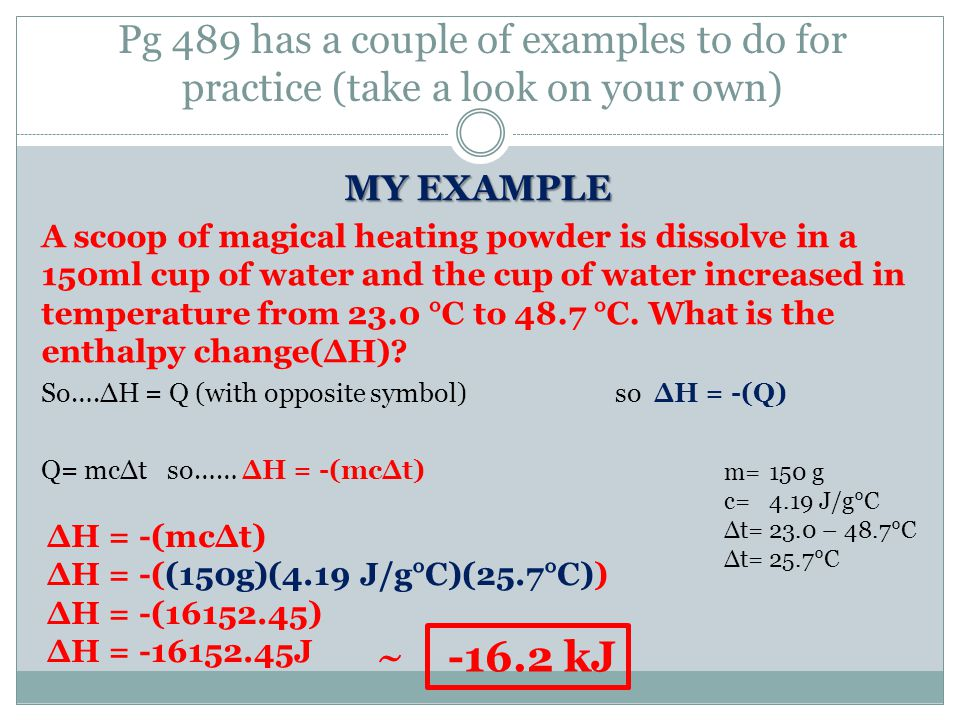 Pg 489 has a couple of examples to do for practice (take a look on your own) MY EXAMPLE A scoop of magical heating powder is dissolve in a 150ml cup of water and the cup of water increased in temperature from 23.0 °C to 48.7 °C.