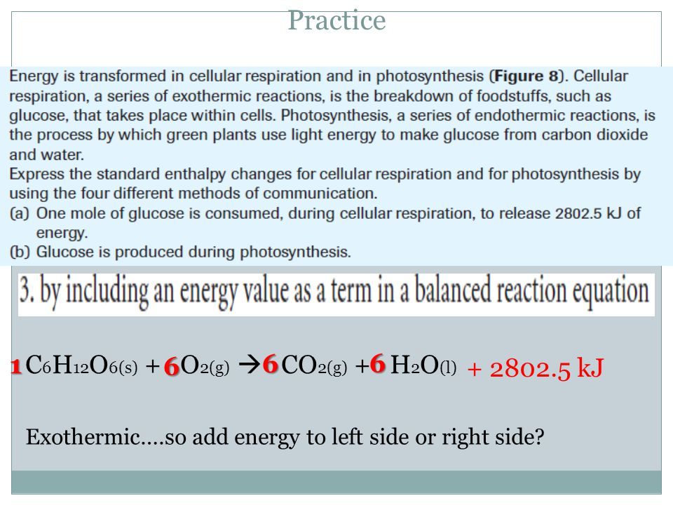 Practice C 6 H 12 O 6(s) + O 2(g)  CO 2(g) + H 2 O (l) 1 6 Exothermic….so add energy to left side or right side.