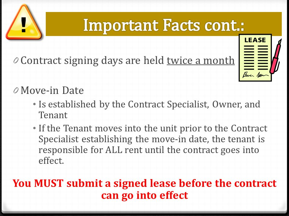 0 Contract signing days are held twice a month 0 Move-in Date Is established by the Contract Specialist, Owner, and Tenant If the Tenant moves into the unit prior to the Contract Specialist establishing the move-in date, the tenant is responsible for ALL rent until the contract goes into effect.