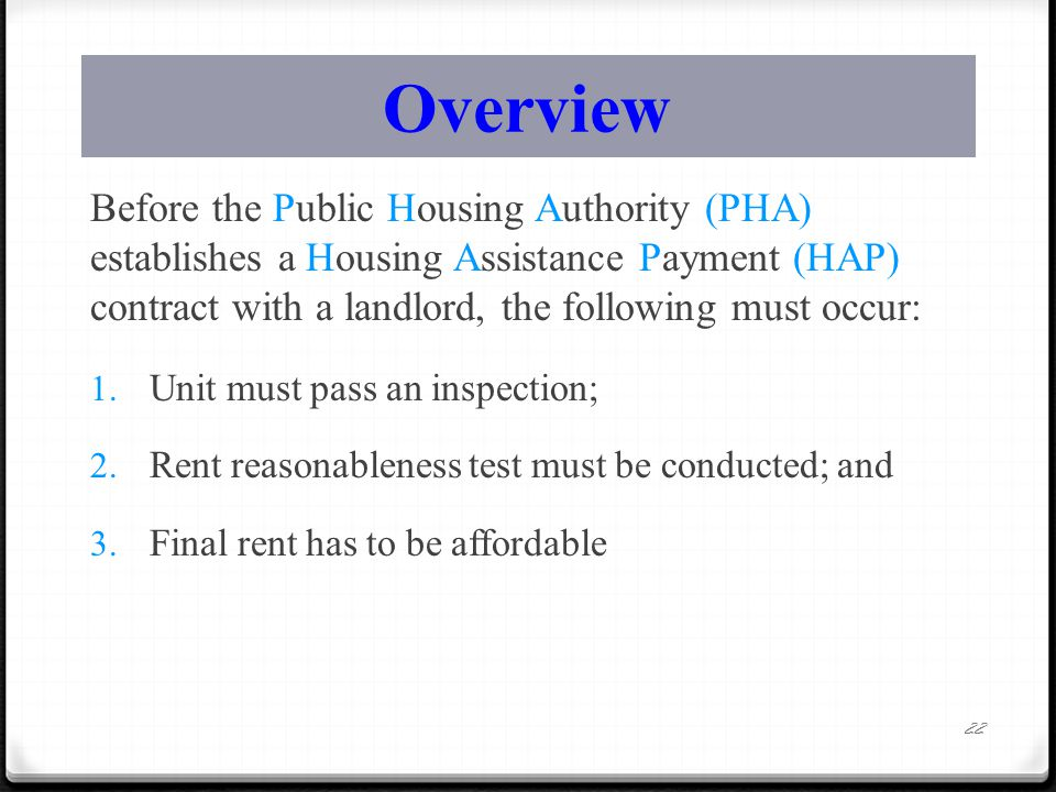 Overview Before the Public Housing Authority (PHA) establishes a Housing Assistance Payment (HAP) contract with a landlord, the following must occur: 1.
