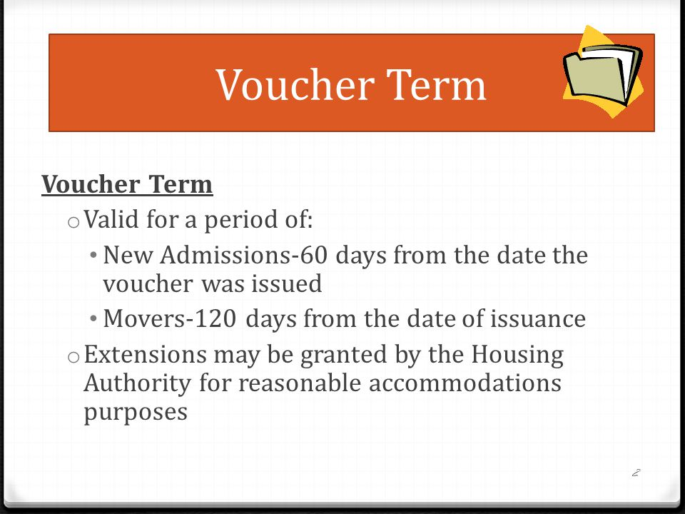 Voucher Term o Valid for a period of: New Admissions-60 days from the date the voucher was issued Movers-120 days from the date of issuance o Extensions may be granted by the Housing Authority for reasonable accommodations purposes 2