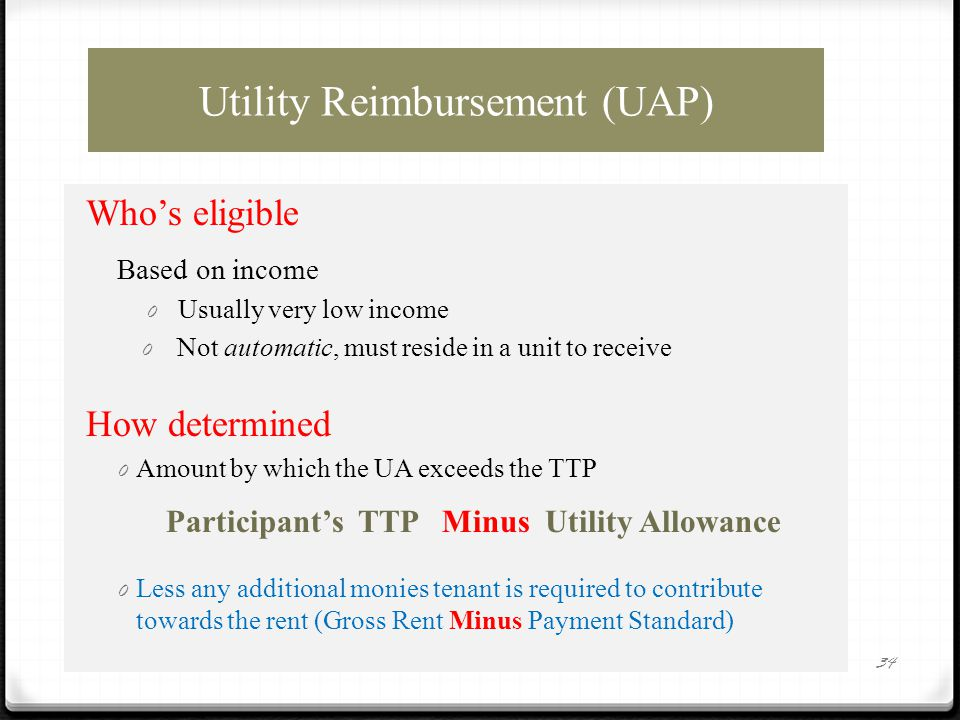 Utility Reimbursement (UAP) Who's eligible Based on income 0 Usually very low income 0 Not automatic, must reside in a unit to receive How determined 0 Amount by which the UA exceeds the TTP Participant's TTP Minus Utility Allowance 0 Less any additional monies tenant is required to contribute towards the rent (Gross Rent Minus Payment Standard) 34