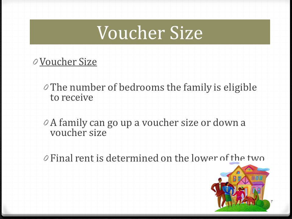 Voucher Size 0 Voucher Size 0 The number of bedrooms the family is eligible to receive 0 A family can go up a voucher size or down a voucher size 0 Final rent is determined on the lower of the two 3