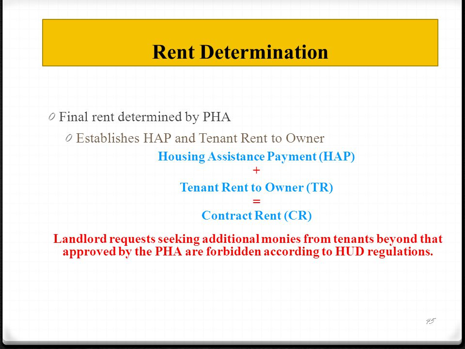Rent Determination 0 Final rent determined by PHA 0 Establishes HAP and Tenant Rent to Owner Housing Assistance Payment (HAP) + Tenant Rent to Owner (TR) = Contract Rent (CR) Landlord requests seeking additional monies from tenants beyond that approved by the PHA are forbidden according to HUD regulations.
