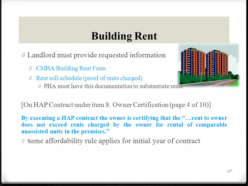 Building Rent 0 Landlord must provide requested information 0 CMHA Building Rent Form 0 Rent roll/schedule (proof of rents charged) 0 PHA must have this documentation to substantiate rents [On HAP Contract under item 8.