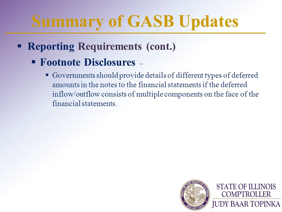Summary of GASB Updates  Reporting Requirements (cont.)  Footnote Disclosures –  Governments should provide details of different types of deferred amounts in the notes to the financial statements if the deferred inflow/outflow consists of multiple components on the face of the financial statements.