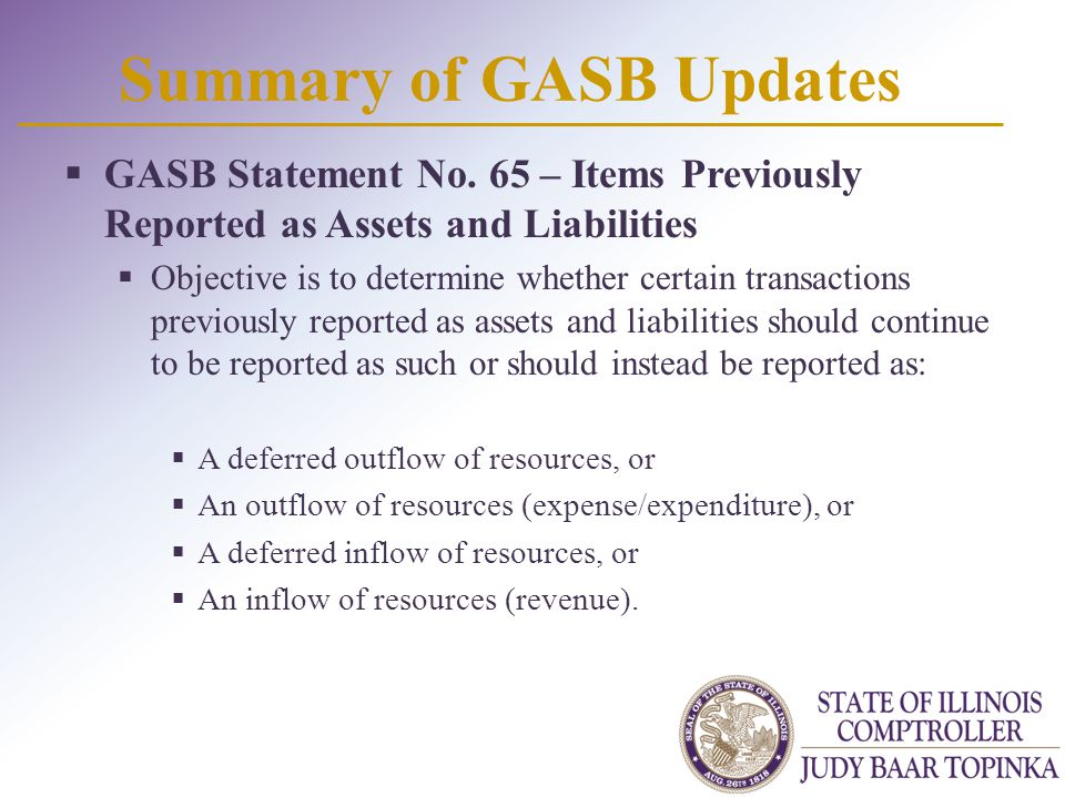 Summary of GASB Updates  GASB Statement No. 65 – Items Previously Reported as Assets and Liabilities  Objective is to determine whether certain tran