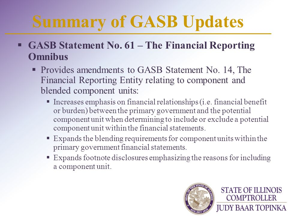 Summary of GASB Updates  GASB Statement No. 61 – The Financial Reporting Omnibus  Provides amendments to GASB Statement No. 14, The Financial Report